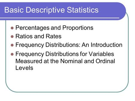 Basic Descriptive Statistics Percentages and Proportions Ratios and Rates Frequency Distributions: An Introduction Frequency Distributions for Variables.