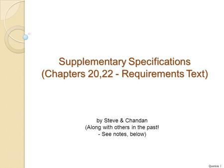 Supplementary Specifications (Chapters 20,22 - Requirements Text) Question 1 by Steve & Chandan (Along with others in the past! - See notes, below)