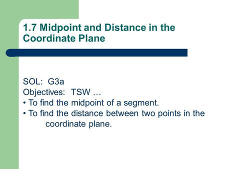 1.7 Midpoint and Distance in the Coordinate Plane SOL: G3a Objectives: TSW … To find the midpoint of a segment. To find the distance between two points.