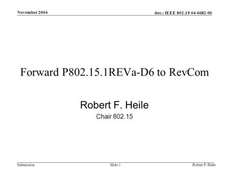 Doc.: IEEE 802.15-04-0682-00 Submission November 2004 Robert F. HeileSlide 1 Forward P802.15.1REVa-D6 to RevCom Robert F. Heile Chair 802.15.