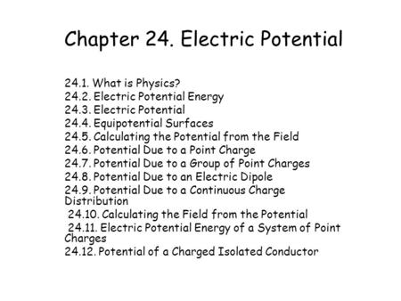 Chapter 24. Electric Potential 24.1. What is Physics? 24.2. Electric Potential Energy 24.3. Electric Potential 24.4. Equipotential Surfaces 24.5. Calculating.
