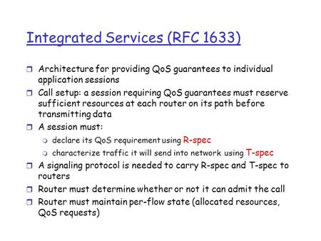 Integrated Services (RFC 1633) r Architecture for providing QoS guarantees to individual application sessions r Call setup: a session requiring QoS guarantees.