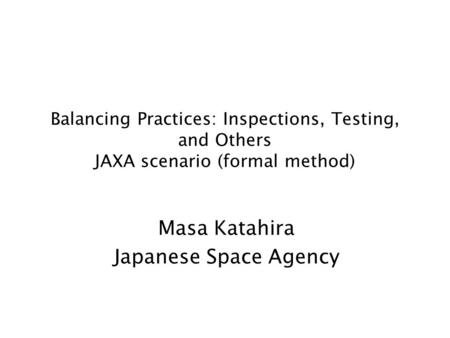 Balancing Practices: Inspections, Testing, and Others JAXA scenario (formal method) Masa Katahira Japanese Space Agency.