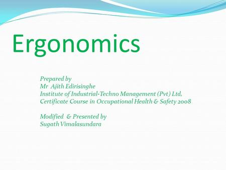 Ergonomics Prepared by Mr Ajith Edirisinghe Institute of Industrial-Techno Management (Pvt) Ltd, Certificate Course in Occupational Health & Safety 2008.