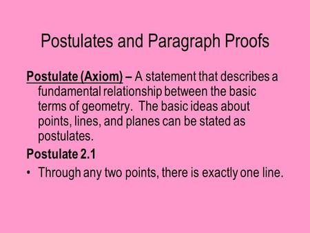 Postulates and Paragraph Proofs Postulate (Axiom) – A statement that describes a fundamental relationship between the basic terms of geometry. The basic.