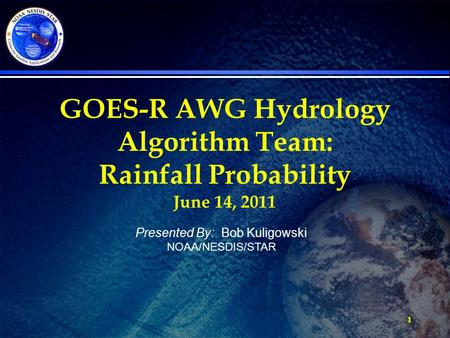 1 GOES-R AWG Hydrology Algorithm Team: Rainfall Probability June 14, 2011 Presented By: Bob Kuligowski NOAA/NESDIS/STAR.