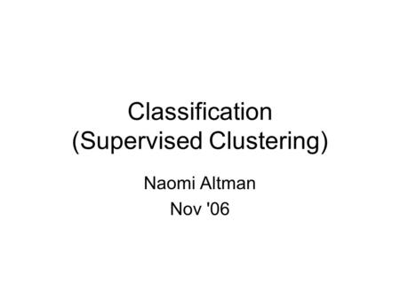 Classification (Supervised Clustering) Naomi Altman Nov '06.
