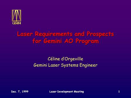 Dec. 7, 1999Laser Development Meeting1 Laser Requirements and Prospects for Gemini AO Program Céline d'Orgeville Gemini Laser Systems Engineer.