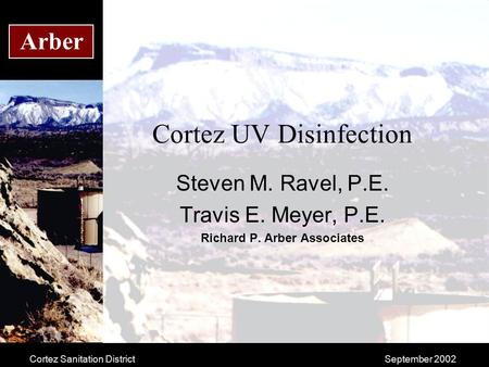 Cortez Sanitation DistrictSeptember 2002 Arber Cortez UV Disinfection Steven M. Ravel, P.E. Travis E. Meyer, P.E. Richard P. Arber Associates.