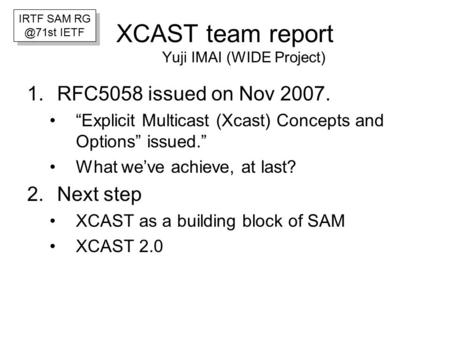 "XCAST team report Yuji IMAI (WIDE Project) 1.RFC5058 issued on Nov 2007. ""Explicit Multicast (Xcast) Concepts and Options"" issued."" What we've achieve,"