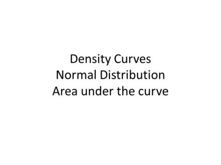 Density Curves Normal Distribution Area under the curve.