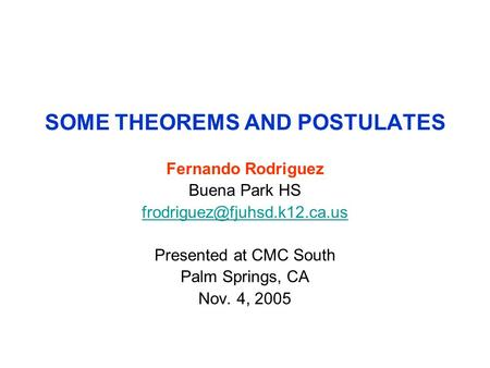 SOME THEOREMS AND POSTULATES Fernando Rodriguez Buena Park HS Presented at CMC South Palm Springs, CA Nov. 4, 2005.