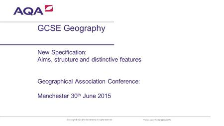 GCSE Geography Copyright © AQA and its licensors. All rights reserved. Follow us on New Specification: Aims, structure and distinctive.
