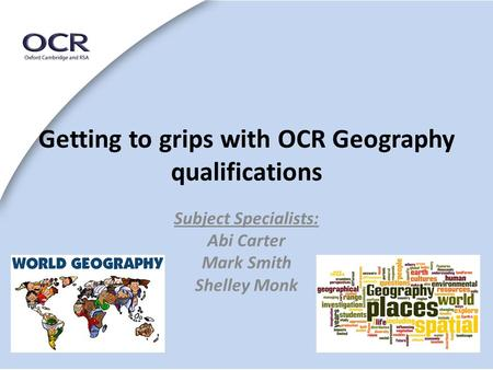 Getting to grips with OCR Geography qualifications Subject Specialists: Abi Carter Mark Smith Shelley Monk.