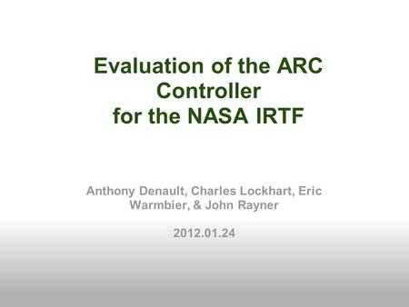 Evaluation of the ARC Controller for the NASA IRTF Anthony Denault, Charles Lockhart, Eric Warmbier, & John Rayner 2012.01.24.