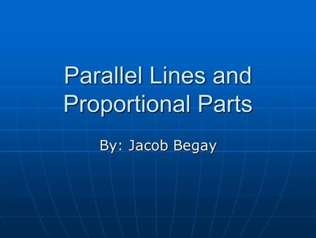 Parallel Lines and Proportional Parts By: Jacob Begay.