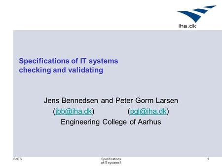 SoITSSpecifications of IT systems? 1 Specifications of IT systems checking and validating Jens Bennedsen and Peter Gorm Larsen
