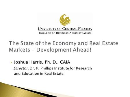  Joshua Harris, Ph. D., CAIA Director, Dr. P. Phillips Institute for Research and Education in Real Estate.