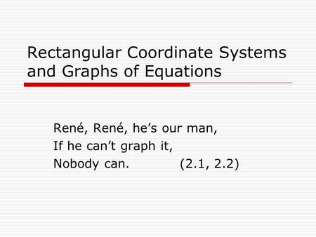 Rectangular Coordinate Systems and Graphs of Equations René, René, he's our man, If he can't graph it, Nobody can.(2.1, 2.2)