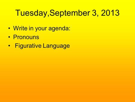 Tuesday,September 3, 2013 Write in your agenda: Pronouns Figurative Language.