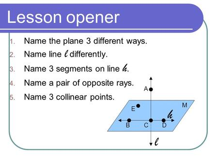 Lesson opener 1. Name the plane 3 different ways. 2. Name line l differently. 3. Name 3 segments on line h. 4. Name a pair of opposite rays. 5. Name 3.