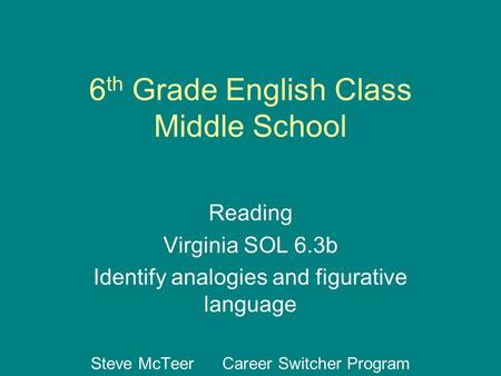 6 th Grade English Class Middle School Reading Virginia SOL 6.3b Identify analogies and figurative language Steve McTeer Career Switcher Program.