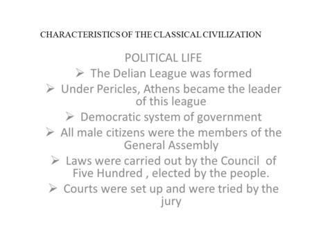 CHARACTERISTICS OF THE CLASSICAL CIVILIZATION POLITICAL LIFE  The Delian League was formed  Under Pericles, Athens became the leader of this league 