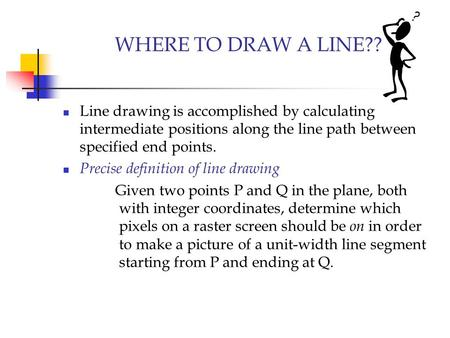 WHERE TO DRAW A LINE?? Line drawing is accomplished by calculating intermediate positions along the line path between specified end points. Precise definition.