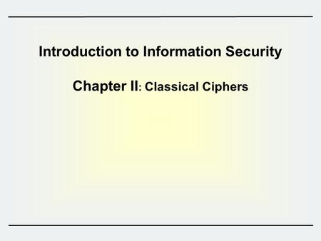 Introduction to Information Security Chapter II : Classical Ciphers.
