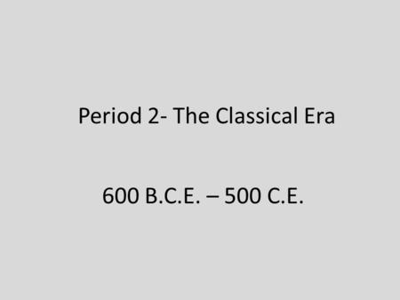Period 2- The Classical Era 600 B.C.E. – 500 C.E..
