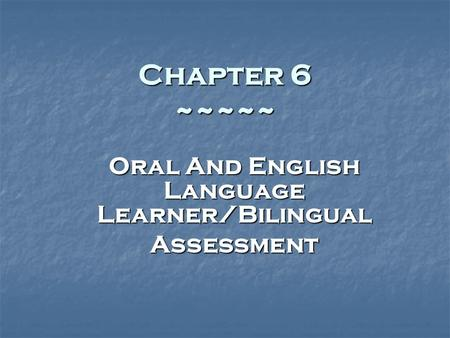 Chapter 6 ~~~~~ Oral And English Language Learner/Bilingual Assessment.