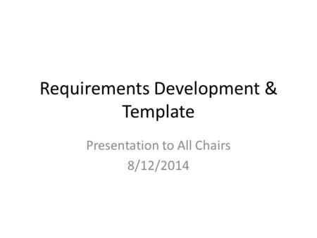 Requirements Development & Template Presentation to All Chairs 8/12/2014.