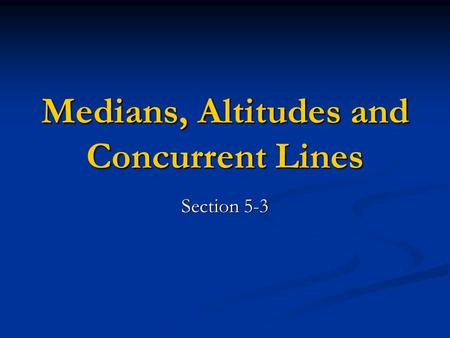 Medians, Altitudes and Concurrent Lines Section 5-3.