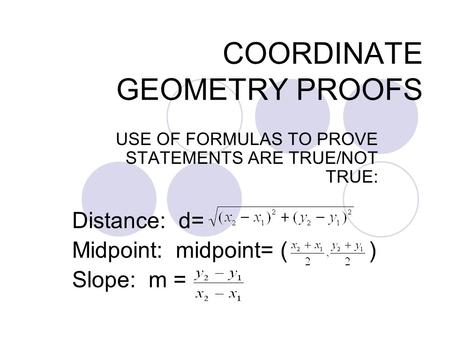 COORDINATE GEOMETRY PROOFS USE OF FORMULAS TO PROVE STATEMENTS ARE TRUE/NOT TRUE: Distance: d= Midpoint: midpoint= ( ) Slope: m =