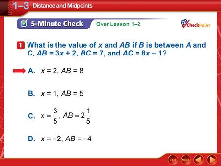 Over Lesson 1–2 5-Minute Check 1 What is the value of x and AB if B is between A and C, AB = 3x + 2, BC = 7, and AC = 8x – 1? A.x = 2, AB = 8 B.x = 1,