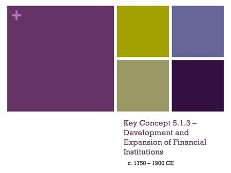 + Key Concept 5.1.3 – Development and Expansion of Financial Institutions c. 1750 – 1900 CE.