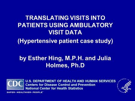TRANSLATING VISITS INTO PATIENTS USING AMBULATORY VISIT DATA (Hypertensive patient case study) by Esther Hing, M.P.H. and Julia Holmes, Ph.D U.S. DEPARTMENT.