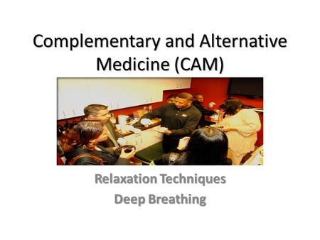 Complementary and Alternative Medicine (CAM) Relaxation Techniques Deep Breathing.