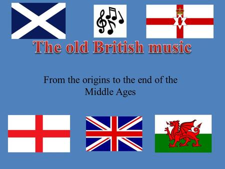 From the origins to the end of the Middle Ages. The first forms of music in British Isles were Celtic music. At the beginning of the 5 th century, the.