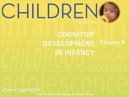 Chapter 6 COGNITIVE DEVELOPMENT IN INFANCY © 2013 The McGraw-Hill Companies, Inc. All rights reserved.
