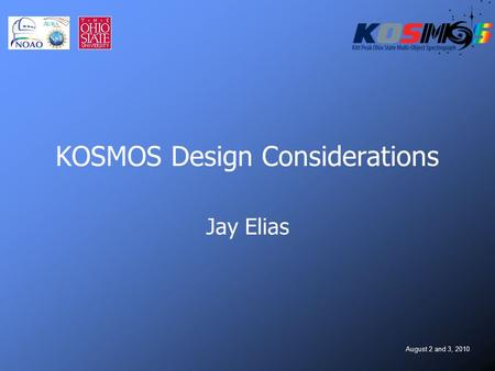 August 2 and 3, 2010 KOSMOS Design Considerations Jay Elias.