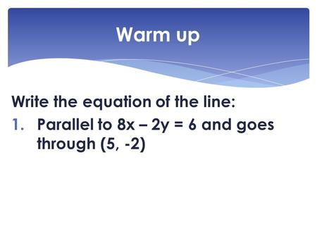 Write the equation of the line: 1.Parallel to 8x – 2y = 6 and goes through (5, -2) Warm up.