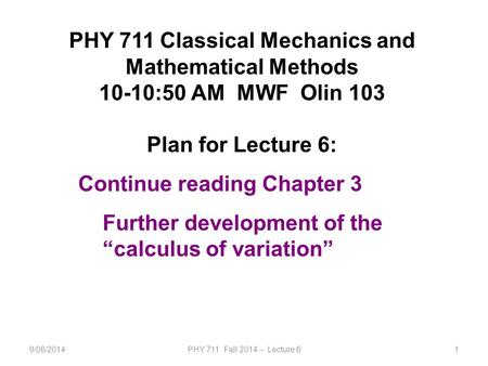 9/08/2014PHY 711 Fall 2014 -- Lecture 61 PHY 711 Classical Mechanics and Mathematical Methods 10-10:50 AM MWF Olin 103 Plan for Lecture 6: Continue reading.