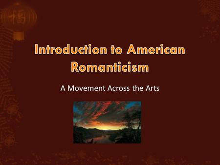 A Movement Across the Arts.  Romanticism refers to a movement in art, literature and music during the 19 th century (1800 – 1860)  American Romanticism.