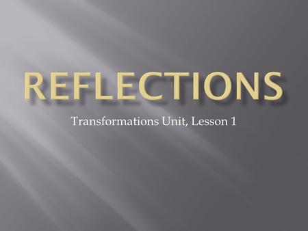 Transformations Unit, Lesson 1.  A reflection can be seen in water, in a mirror, or in a shiny surface.  An object and its reflection have the same.