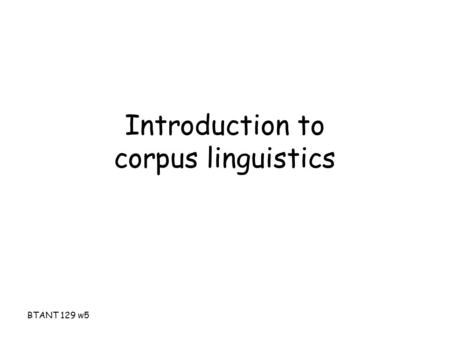 BTANT 129 w5 Introduction to corpus linguistics. BTANT 129 w5 Corpus The old school concept – A collection of texts especially if complete and self-contained:
