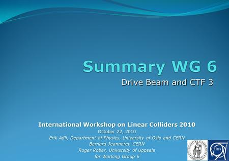 Drive Beam and CTF 3 International Workshop on Linear Colliders 2010 October 22, 2010 Erik Adli, Department of Physics, University of Oslo and CERN Bernard.
