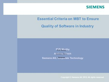 Copyright © Siemens AG 2012. All rights reserved. Essential Criteria on MBT to Ensure Quality of Software in Industry PVR Murthy Andreas Ulrich Siemens.
