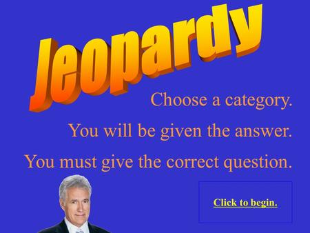 Choose a category. Click to begin. You will be given the answer. You must give the correct question.