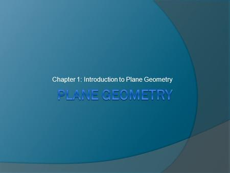 Chapter 1: Introduction to Plane Geometry. Section 1.1:Geometric Figures  Geometry-the study that deals with the properties, measurements, and construction.